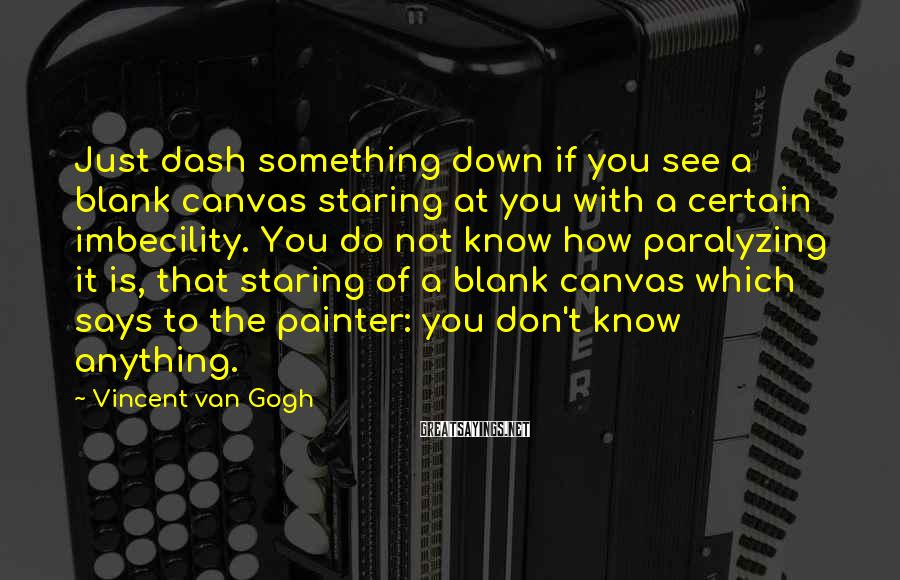 Vincent Van Gogh Sayings: Just dash something down if you see a blank canvas staring at you with a