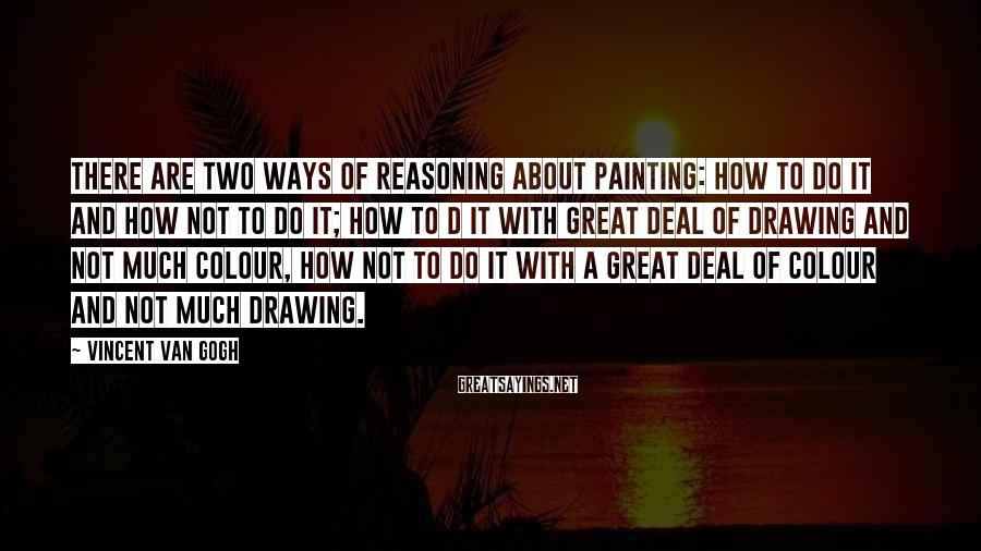 Vincent Van Gogh Sayings: There are two ways of reasoning about painting: how to do it and how not