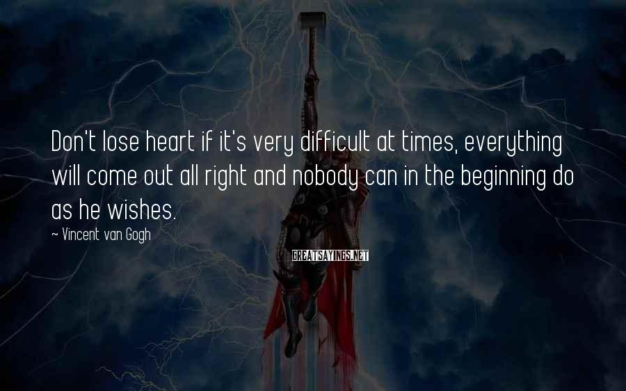Vincent Van Gogh Sayings: Don't lose heart if it's very difficult at times, everything will come out all right