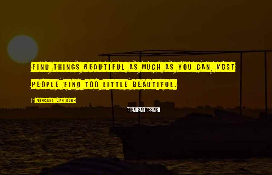 Vincent Van Gogh Sayings: Find things beautiful as much as you can, most people find too little beautiful.