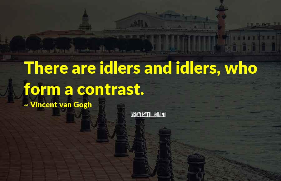 Vincent Van Gogh Sayings: There are idlers and idlers, who form a contrast.