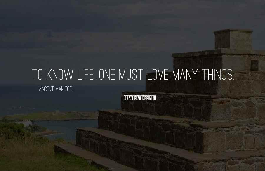 Vincent Van Gogh Sayings: To know life, one must love many things.