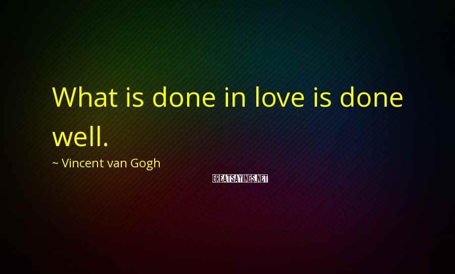 Vincent Van Gogh Sayings: What is done in love is done well.