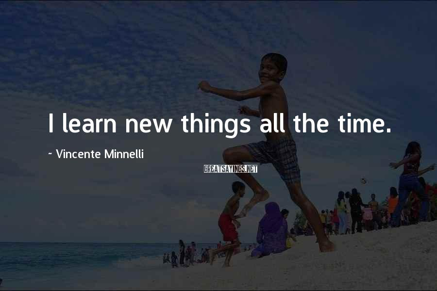 Vincente Minnelli Sayings: I learn new things all the time.