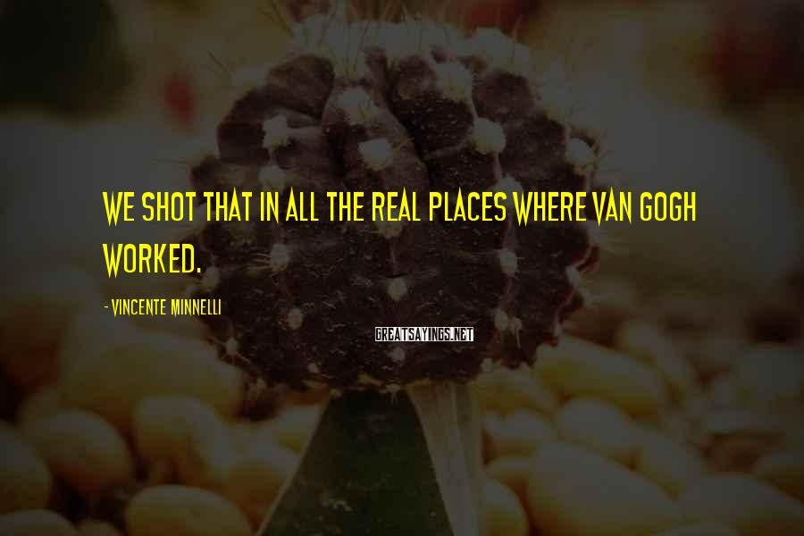 Vincente Minnelli Sayings: We shot that in all the real places where Van Gogh worked.