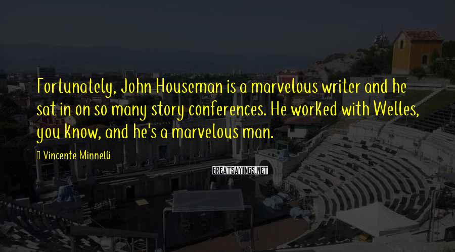 Vincente Minnelli Sayings: Fortunately, John Houseman is a marvelous writer and he sat in on so many story
