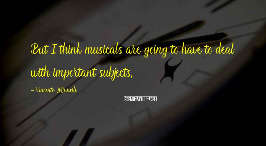 Vincente Minnelli Sayings: But I think musicals are going to have to deal with important subjects.