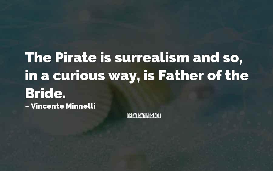 Vincente Minnelli Sayings: The Pirate is surrealism and so, in a curious way, is Father of the Bride.