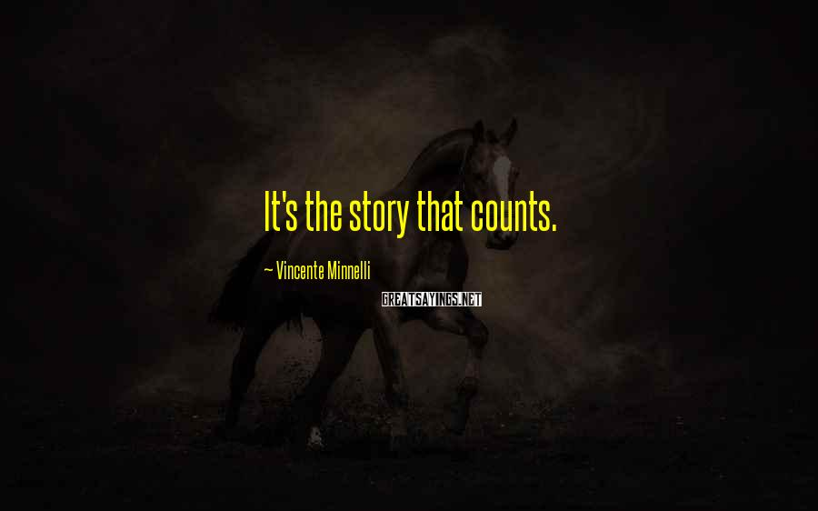 Vincente Minnelli Sayings: It's the story that counts.