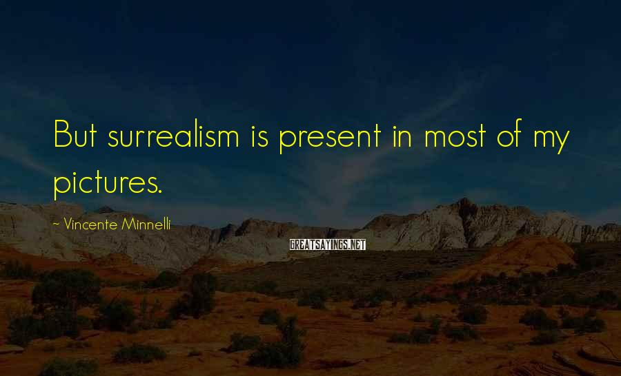 Vincente Minnelli Sayings: But surrealism is present in most of my pictures.