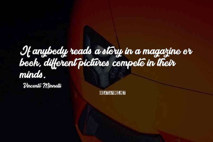 Vincente Minnelli Sayings: If anybody reads a story in a magazine or book, different pictures compete in their