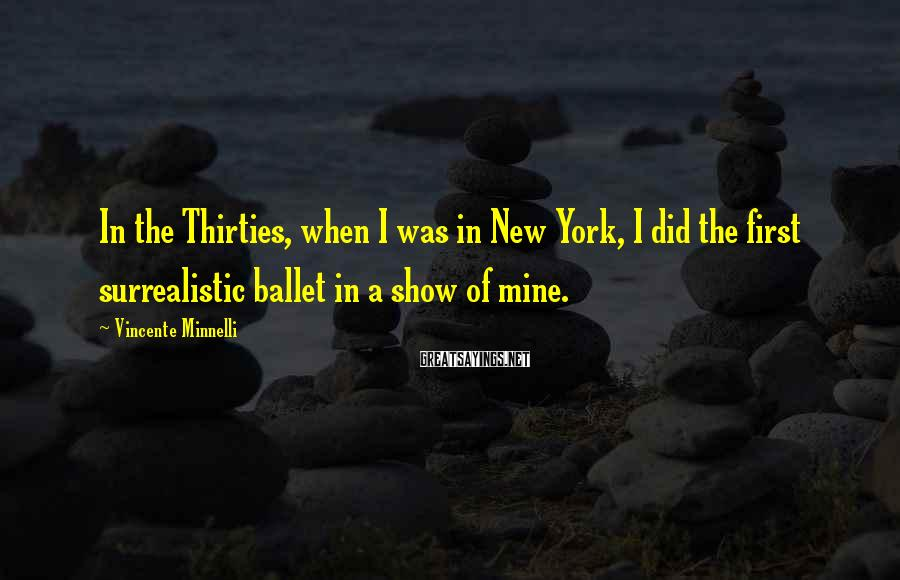 Vincente Minnelli Sayings: In the Thirties, when I was in New York, I did the first surrealistic ballet