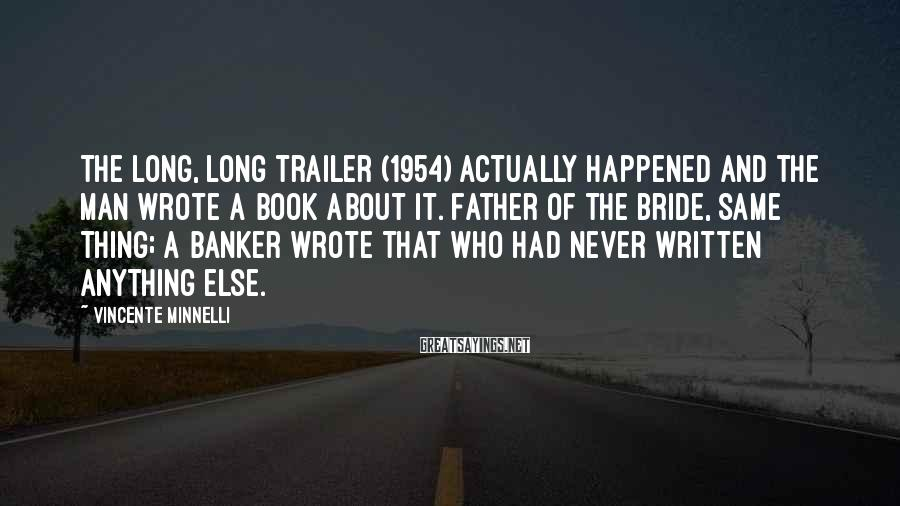 Vincente Minnelli Sayings: The Long, Long Trailer (1954) actually happened and the man wrote a book about it.