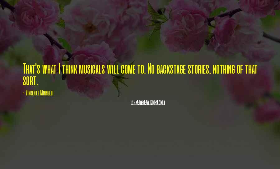 Vincente Minnelli Sayings: That's what I think musicals will come to. No backstage stories, nothing of that sort.