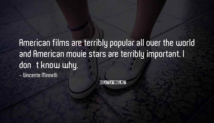 Vincente Minnelli Sayings: American films are terribly popular all over the world and American movie stars are terribly