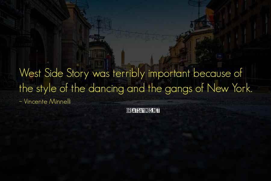 Vincente Minnelli Sayings: West Side Story was terribly important because of the style of the dancing and the