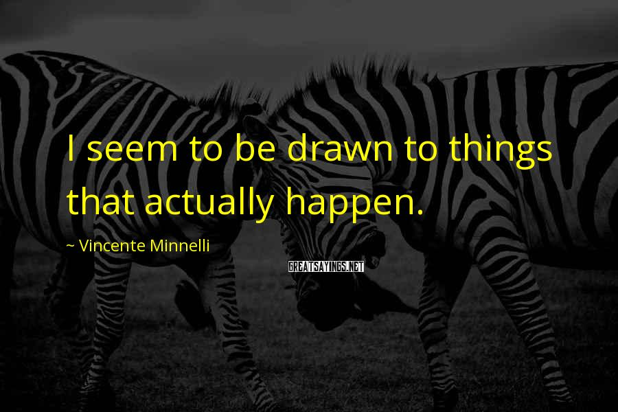 Vincente Minnelli Sayings: I seem to be drawn to things that actually happen.
