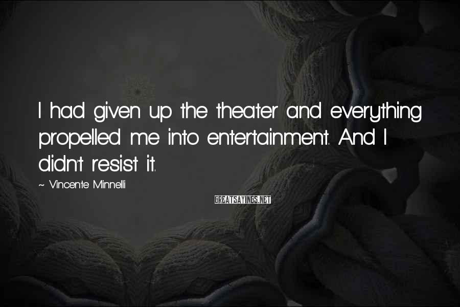 Vincente Minnelli Sayings: I had given up the theater and everything propelled me into entertainment. And I didn't