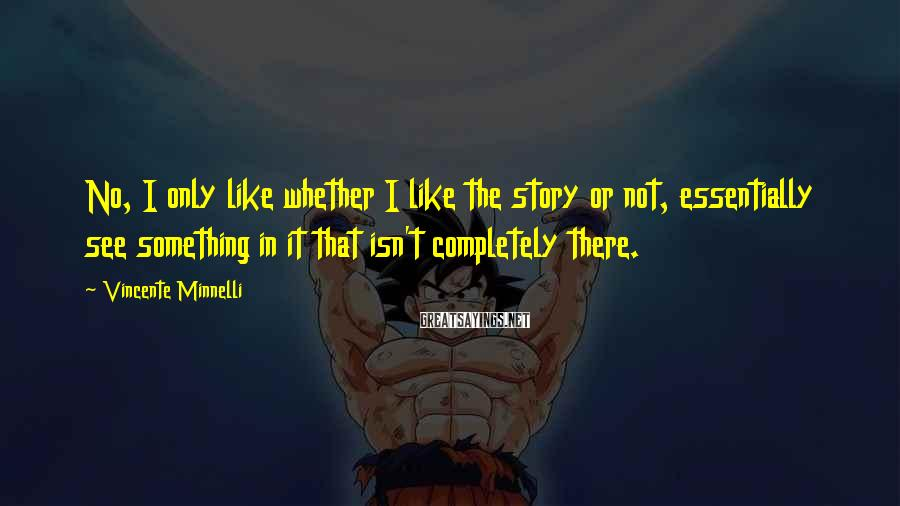 Vincente Minnelli Sayings: No, I only like whether I like the story or not, essentially see something in