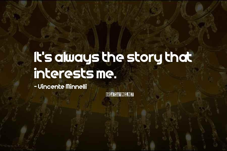 Vincente Minnelli Sayings: It's always the story that interests me.