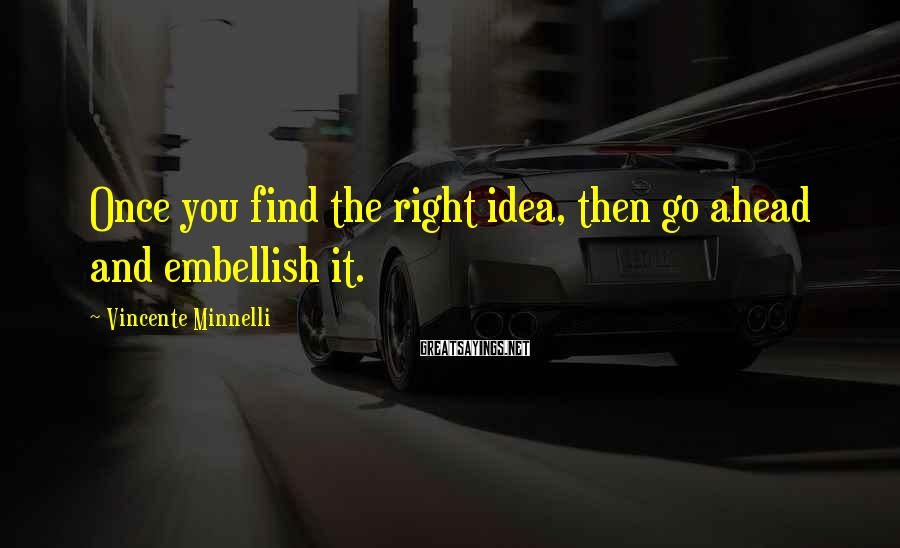 Vincente Minnelli Sayings: Once you find the right idea, then go ahead and embellish it.