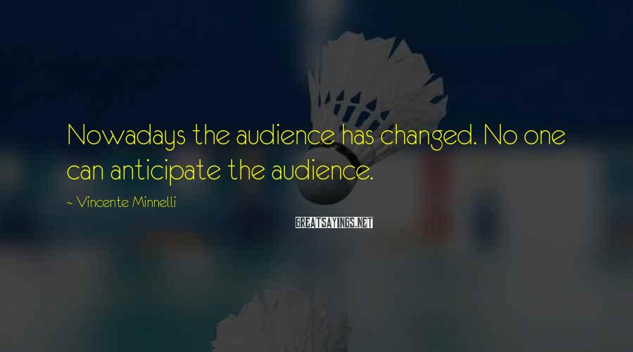Vincente Minnelli Sayings: Nowadays the audience has changed. No one can anticipate the audience.