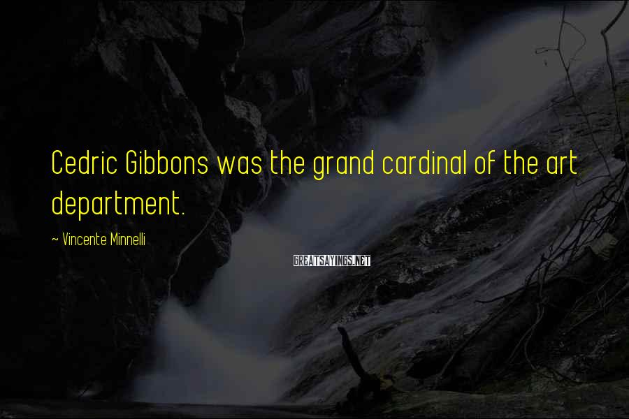 Vincente Minnelli Sayings: Cedric Gibbons was the grand cardinal of the art department.