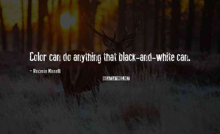 Vincente Minnelli Sayings: Color can do anything that black-and-white can.