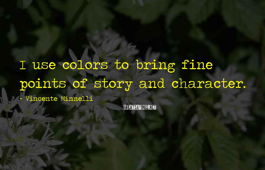 Vincente Minnelli Sayings: I use colors to bring fine points of story and character.