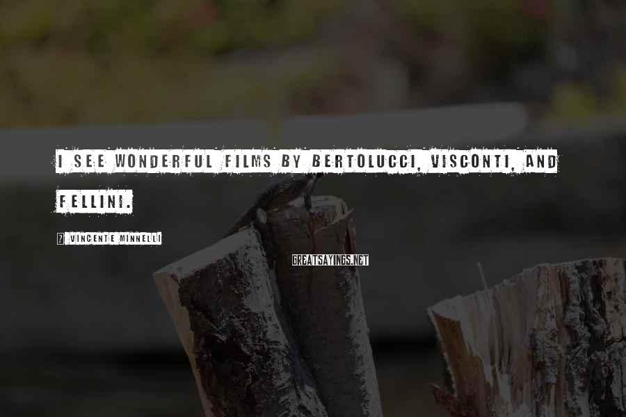 Vincente Minnelli Sayings: I see wonderful films by Bertolucci, Visconti, and Fellini.