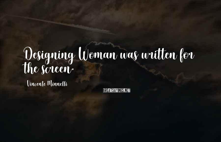 Vincente Minnelli Sayings: Designing Woman was written for the screen.