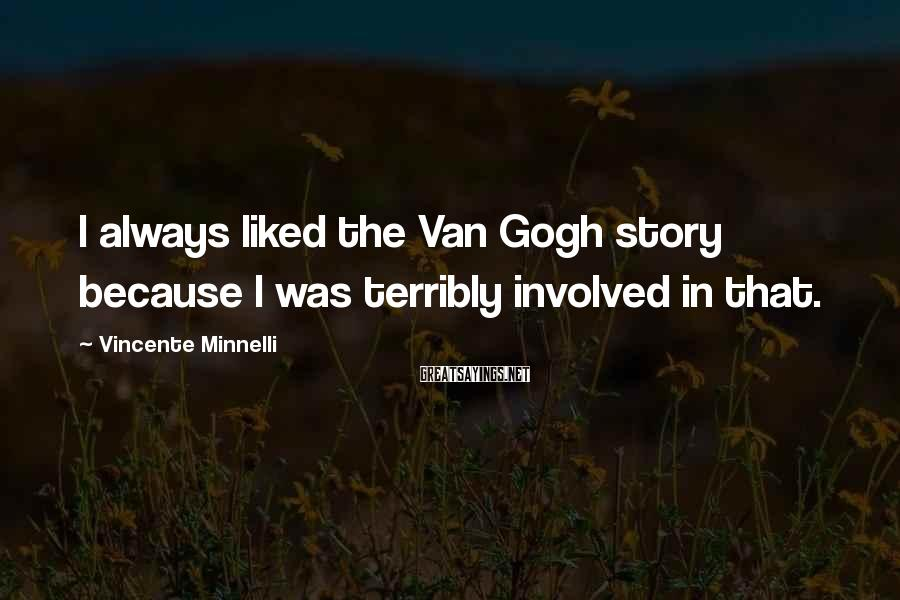 Vincente Minnelli Sayings: I always liked the Van Gogh story because I was terribly involved in that.