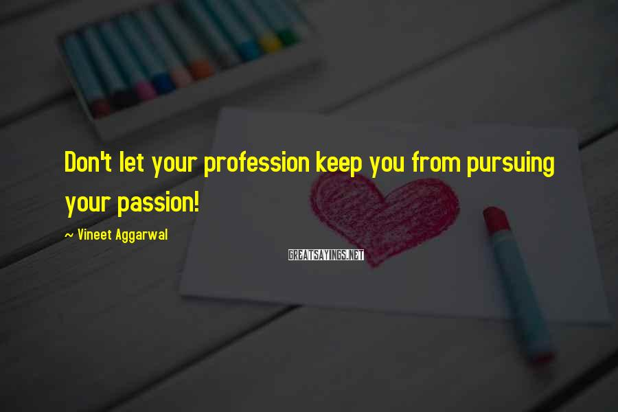 Vineet Aggarwal Sayings: Don't let your profession keep you from pursuing your passion!