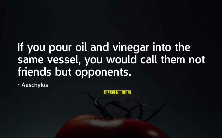 Vinegar Sayings By Aeschylus: If you pour oil and vinegar into the same vessel, you would call them not