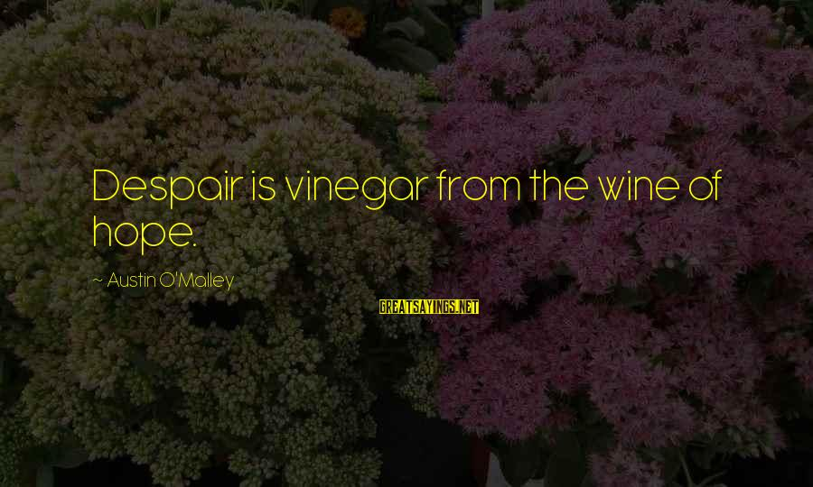 Vinegar Sayings By Austin O'Malley: Despair is vinegar from the wine of hope.