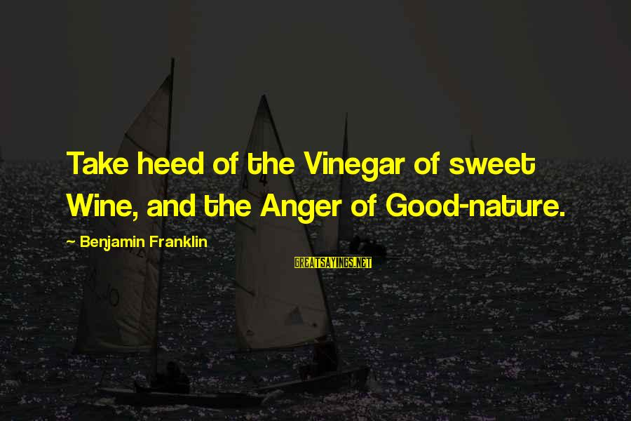 Vinegar Sayings By Benjamin Franklin: Take heed of the Vinegar of sweet Wine, and the Anger of Good-nature.