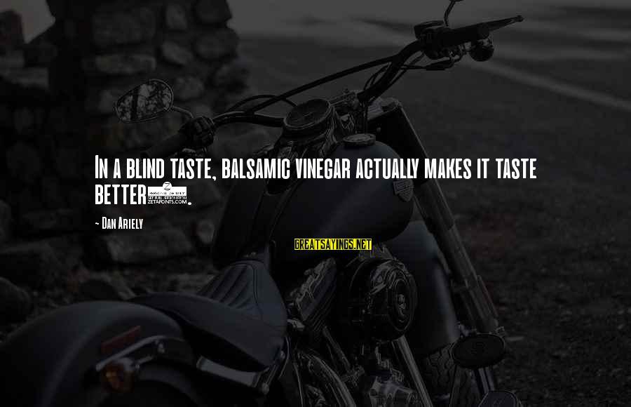 Vinegar Sayings By Dan Ariely: In a blind taste, balsamic vinegar actually makes it taste better).