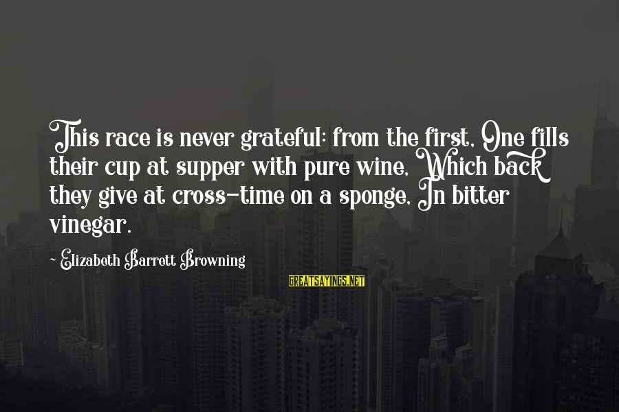 Vinegar Sayings By Elizabeth Barrett Browning: This race is never grateful: from the first, One fills their cup at supper with