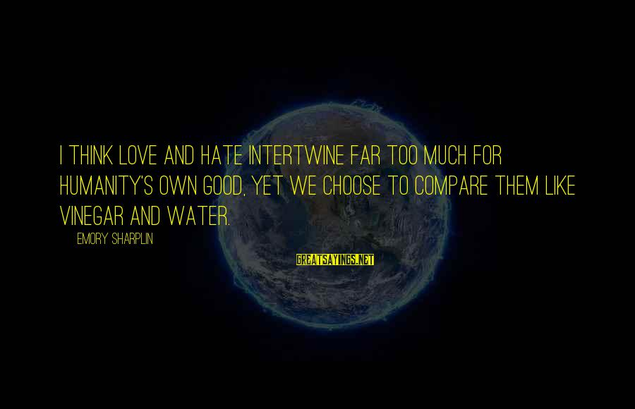 Vinegar Sayings By Emory Sharplin: I think love and hate intertwine far too much for humanity's own good, yet we