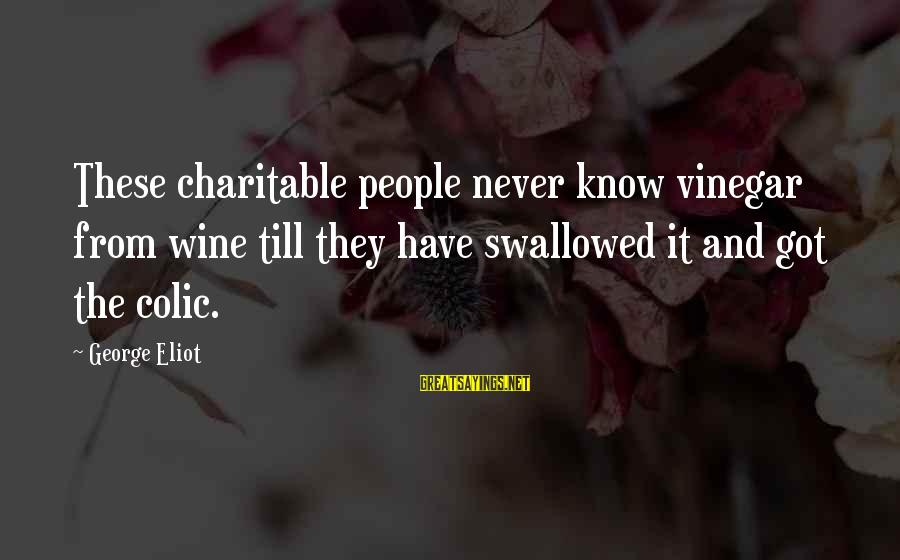 Vinegar Sayings By George Eliot: These charitable people never know vinegar from wine till they have swallowed it and got