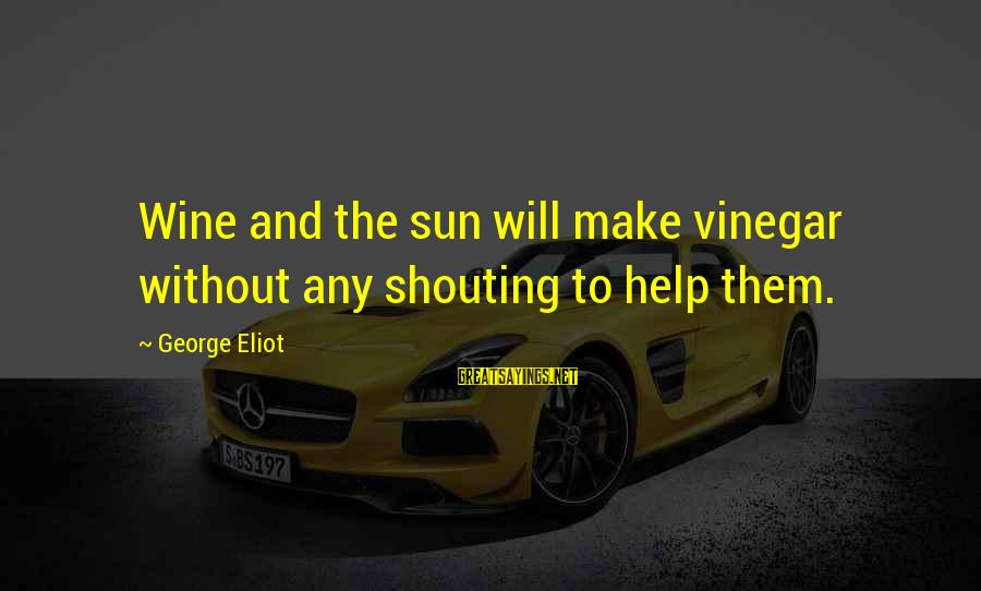 Vinegar Sayings By George Eliot: Wine and the sun will make vinegar without any shouting to help them.