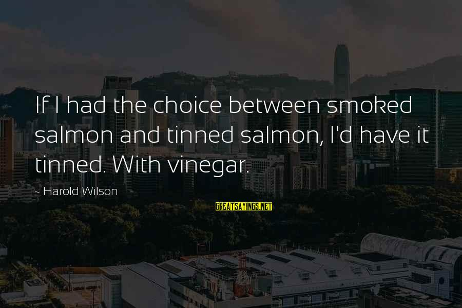 Vinegar Sayings By Harold Wilson: If I had the choice between smoked salmon and tinned salmon, I'd have it tinned.