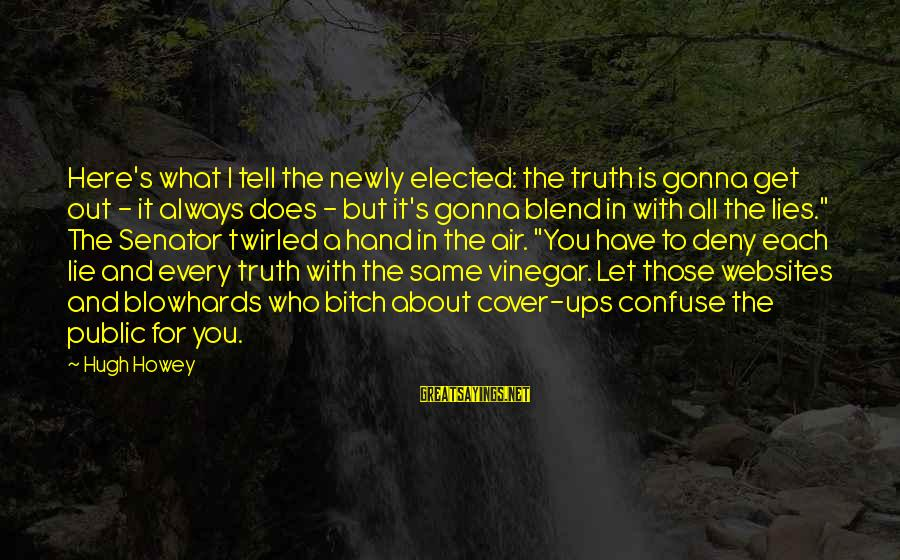 Vinegar Sayings By Hugh Howey: Here's what I tell the newly elected: the truth is gonna get out - it