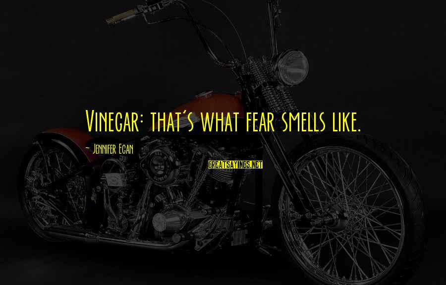 Vinegar Sayings By Jennifer Egan: Vinegar: that's what fear smells like.
