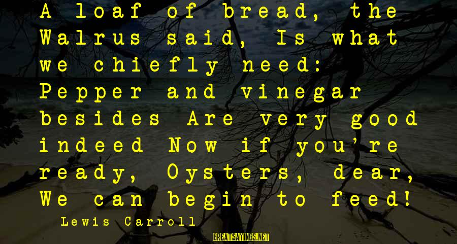 Vinegar Sayings By Lewis Carroll: A loaf of bread, the Walrus said, Is what we chiefly need: Pepper and vinegar