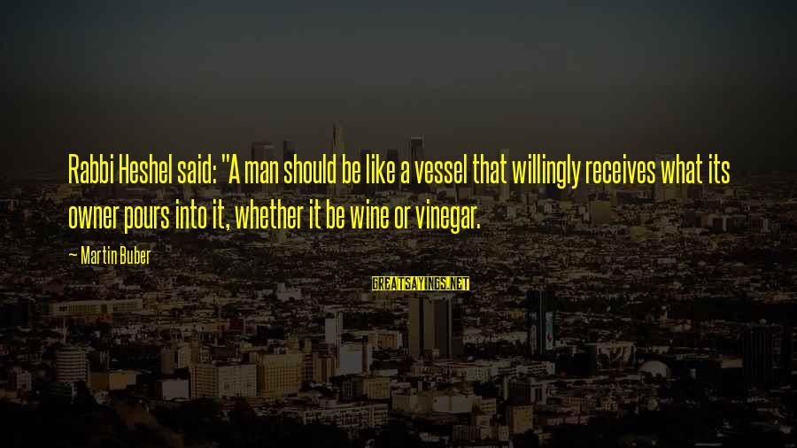 """Vinegar Sayings By Martin Buber: Rabbi Heshel said: """"A man should be like a vessel that willingly receives what its"""
