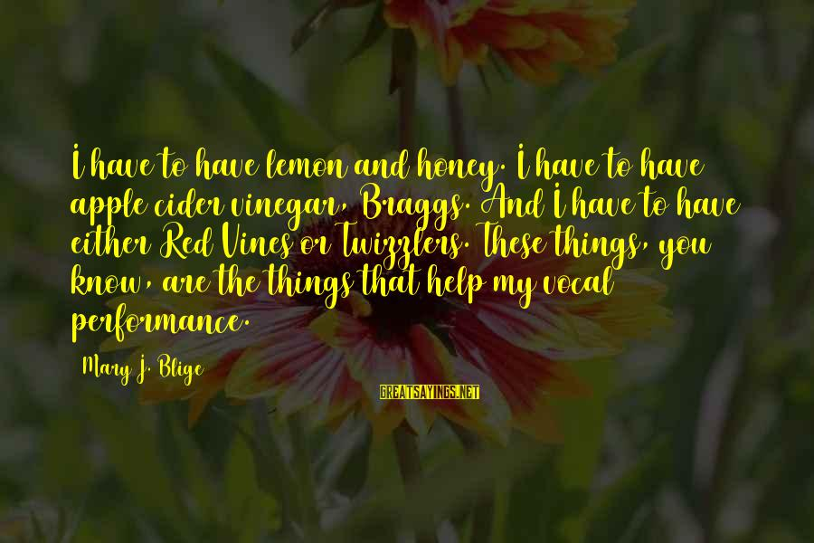 Vinegar Sayings By Mary J. Blige: I have to have lemon and honey. I have to have apple cider vinegar, Braggs.