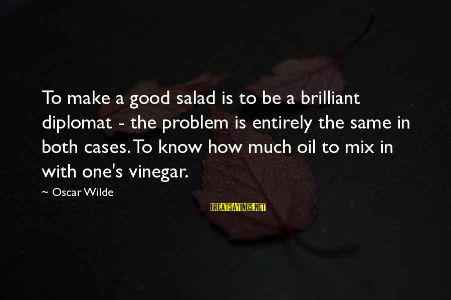 Vinegar Sayings By Oscar Wilde: To make a good salad is to be a brilliant diplomat - the problem is