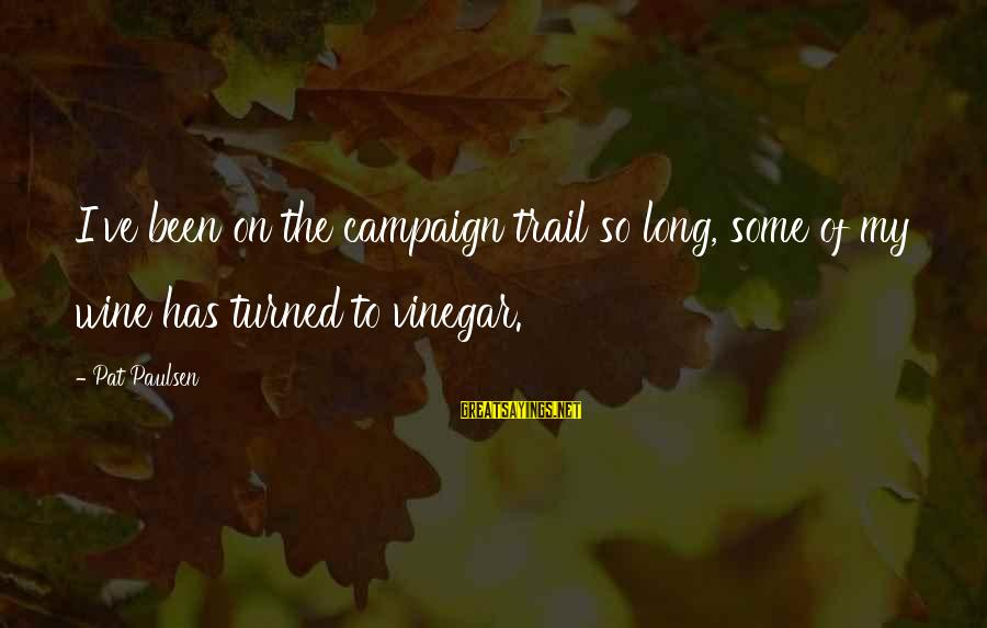Vinegar Sayings By Pat Paulsen: I've been on the campaign trail so long, some of my wine has turned to