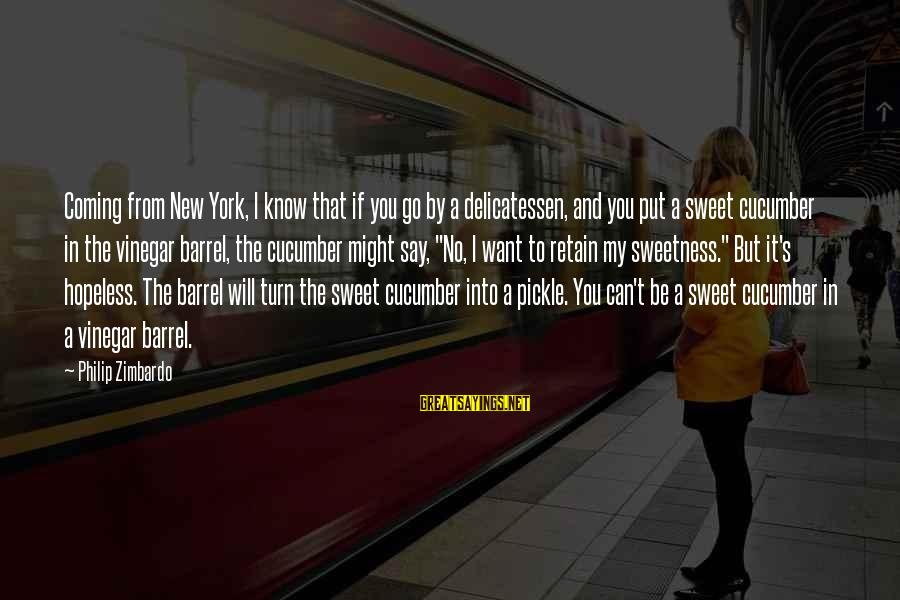 Vinegar Sayings By Philip Zimbardo: Coming from New York, I know that if you go by a delicatessen, and you